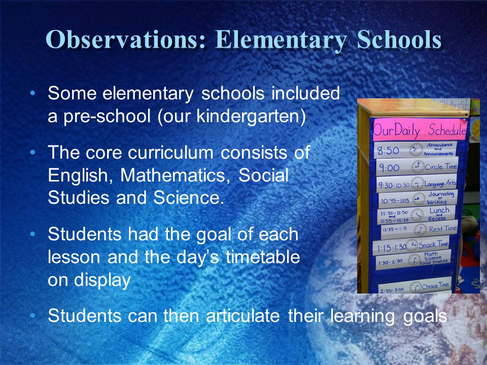 Observations: Elementary Schools Some elementary schools included a pre-school (our kindergarten) The core curriculum consists of English, Mathematics, Social Studies and Science.
