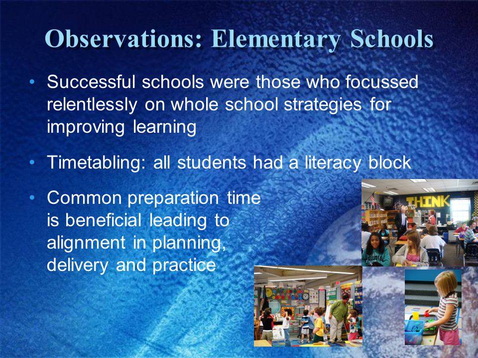 Observations: Elementary Schools Successful schools were those who focussed relentlessly on whole school strategies for improving learning Timetabling: all students had a literacy block Common preparation time is beneficial leading to alignment in planning, delivery and practice