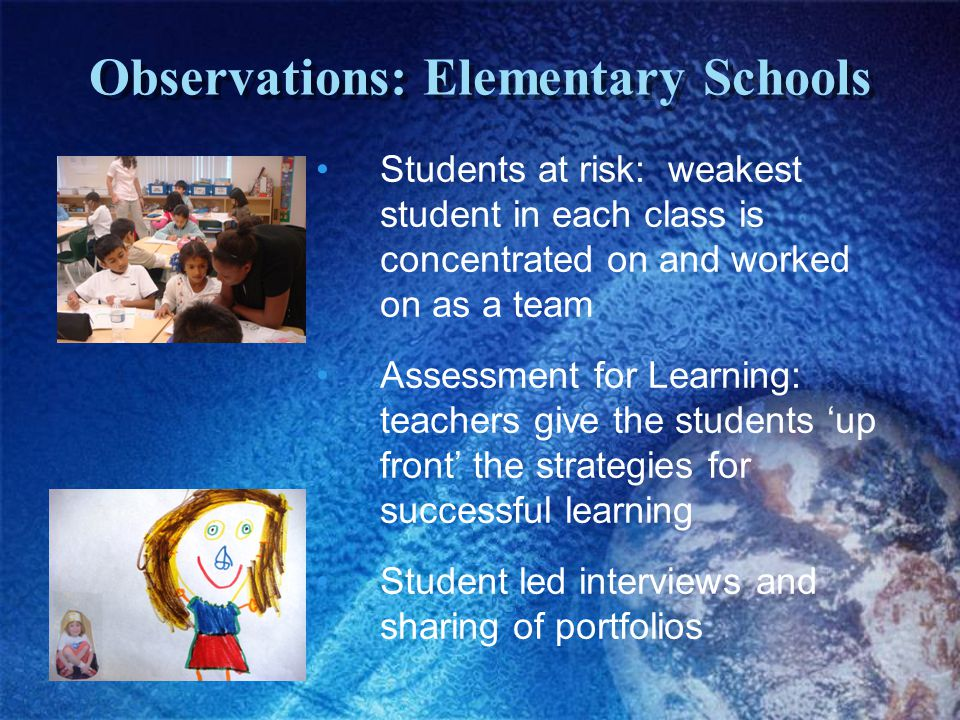 Observations: Elementary Schools Students at risk: weakest student in each class is concentrated on and worked on as a team Assessment for Learning: teachers give the students 'up front' the strategies for successful learning Student led interviews and sharing of portfolios