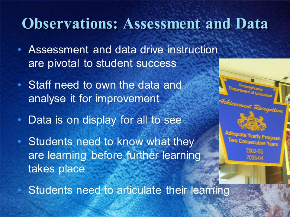 Observations: Assessment and Data Assessment and data drive instruction are pivotal to student success Staff need to own the data and analyse it for improvement Data is on display for all to see Students need to know what they are learning before further learning takes place Students need to articulate their learning