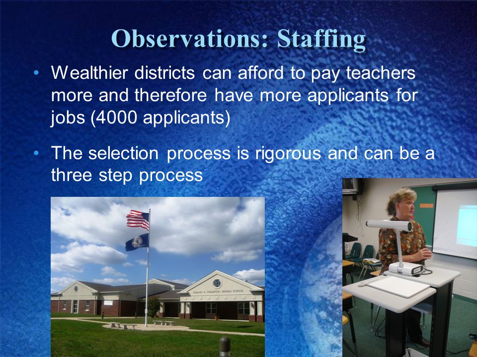 Observations: Staffing Wealthier districts can afford to pay teachers more and therefore have more applicants for jobs (4000 applicants) The selection process is rigorous and can be a three step process