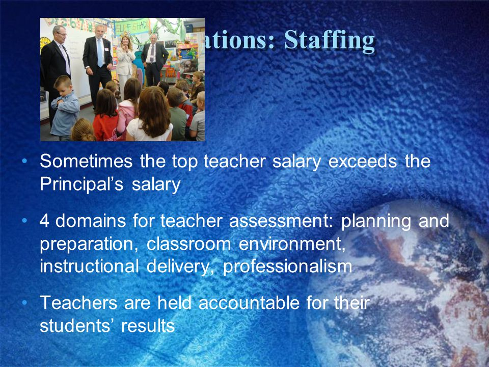 Observations: Staffing Sometimes the top teacher salary exceeds the Principal's salary 4 domains for teacher assessment: planning and preparation, classroom environment, instructional delivery, professionalism Teachers are held accountable for their students' results