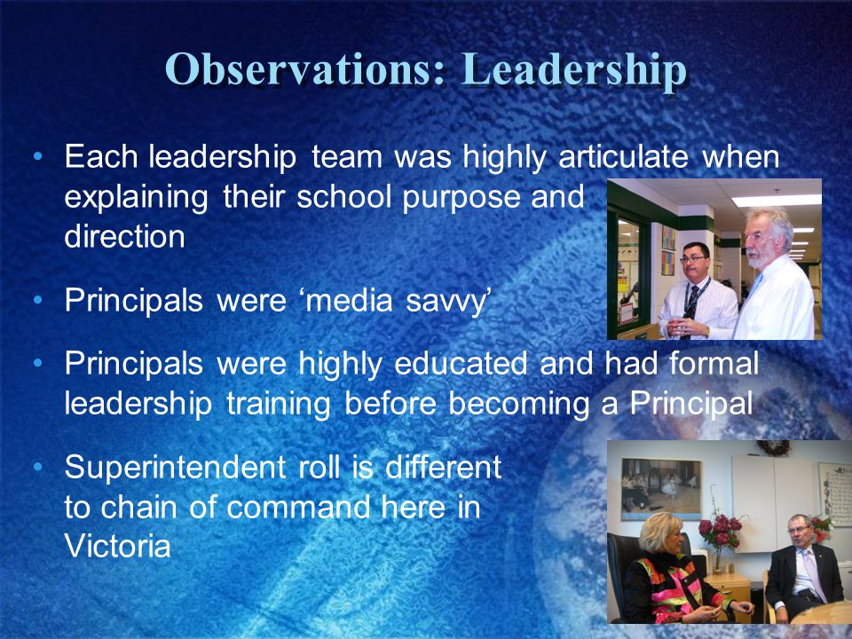 Observations: Leadership Each leadership team was highly articulate when explaining their school purpose and direction Principals were 'media savvy' Principals were highly educated and had formal leadership training before becoming a Principal Superintendent roll is different to chain of command here in Victoria