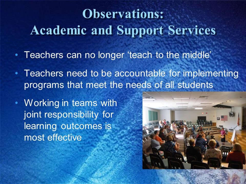 Observations: Academic and Support Services Teachers can no longer 'teach to the middle' Teachers need to be accountable for implementing programs that meet the needs of all students Working in teams with joint responsibility for learning outcomes is most effective