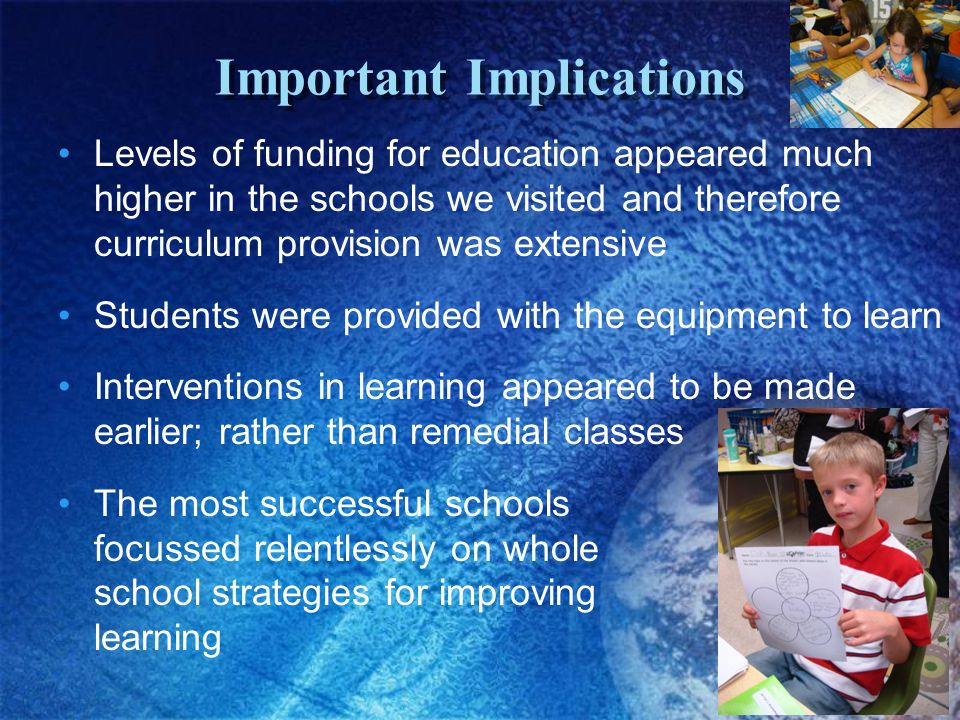 Important Implications Levels of funding for education appeared much higher in the schools we visited and therefore curriculum provision was extensive Students were provided with the equipment to learn Interventions in learning appeared to be made earlier; rather than remedial classes The most successful schools focussed relentlessly on whole school strategies for improving learning