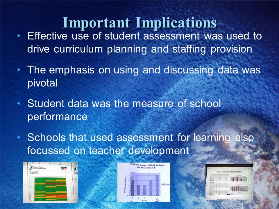 Important Implications Effective use of student assessment was used to drive curriculum planning and staffing provision The emphasis on using and discussing data was pivotal Student data was the measure of school performance Schools that used assessment for learning also focussed on teacher development