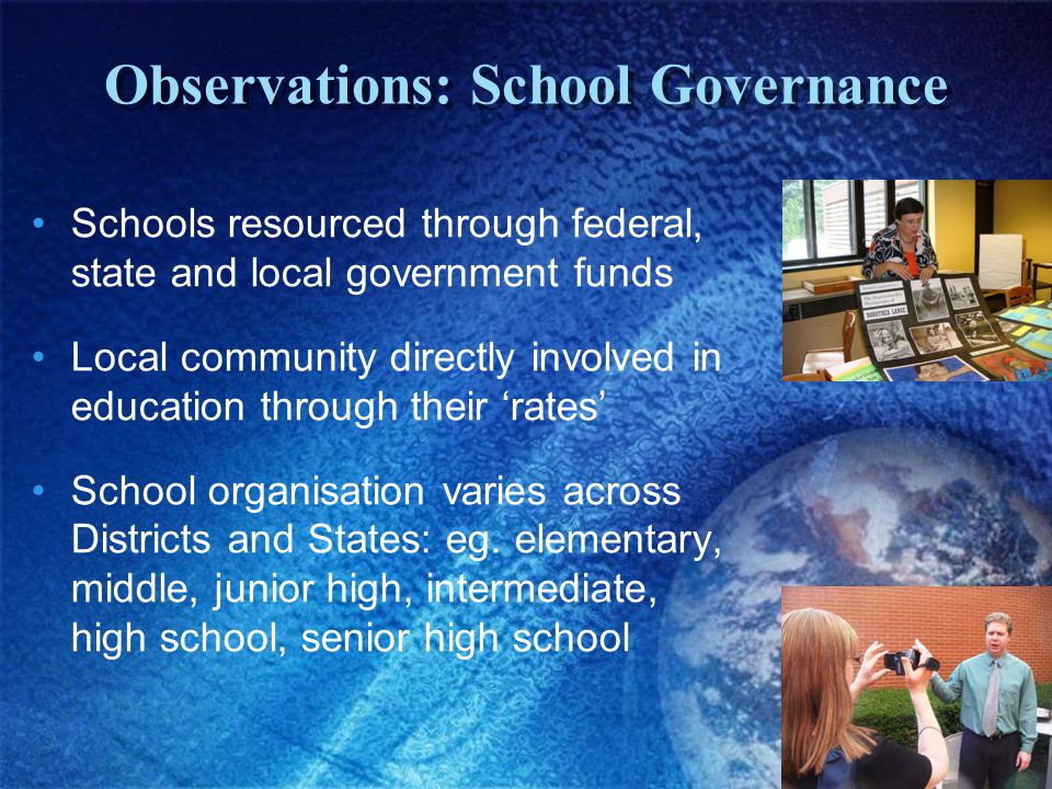 Observations: School Governance Schools resourced through federal, state and local government funds Local community directly involved in education through their 'rates' School organisation varies across Districts and States: eg.