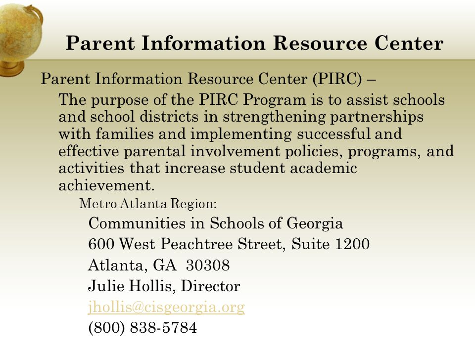 Parent Information Resource Center Parent Information Resource Center (PIRC) – The purpose of the PIRC Program is to assist schools and school districts in strengthening partnerships with families and implementing successful and effective parental involvement policies, programs, and activities that increase student academic achievement.