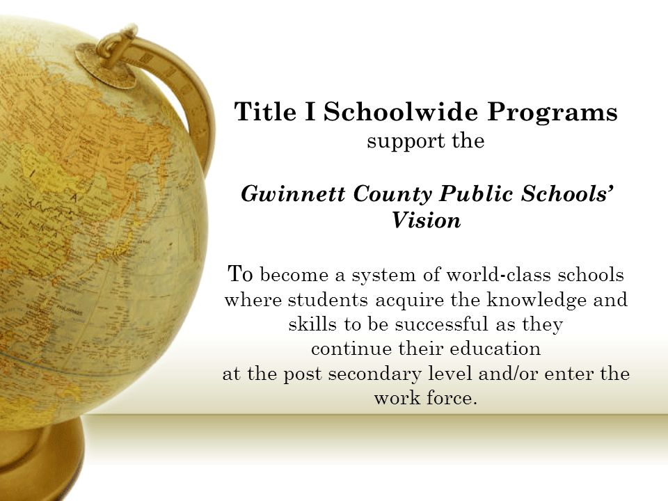Title I Schoolwide Programs support the Gwinnett County Public Schools' Vision To become a system of world-class schools where students acquire the kn