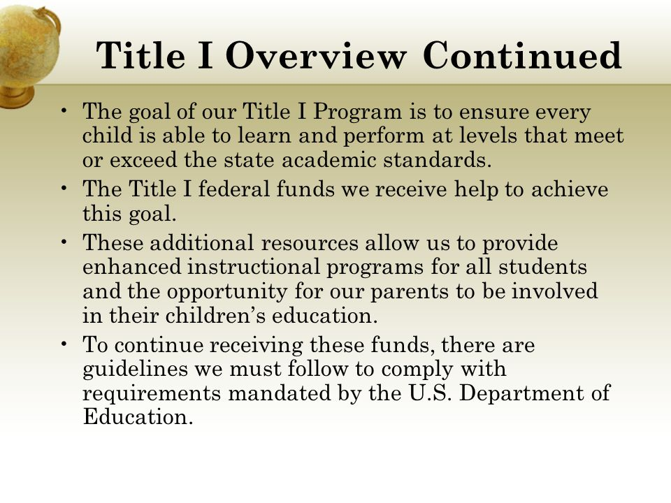 Title I Overview Continued The goal of our Title I Program is to ensure every child is able to learn and perform at levels that meet or exceed the state academic standards.