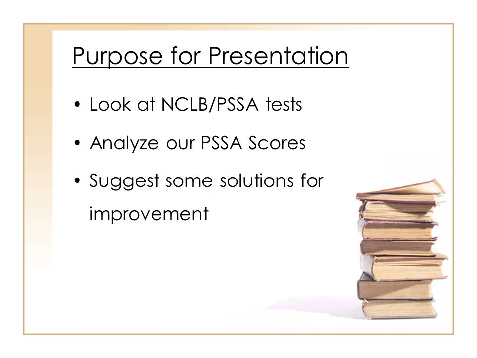 Purpose for Presentation Look at NCLB/PSSA tests Analyze our PSSA Scores Suggest some solutions for improvement