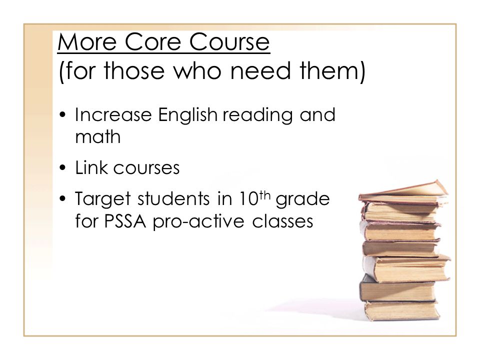 More Core Course (for those who need them) Increase English reading and math Link courses Target students in 10 th grade for PSSA pro-active classes