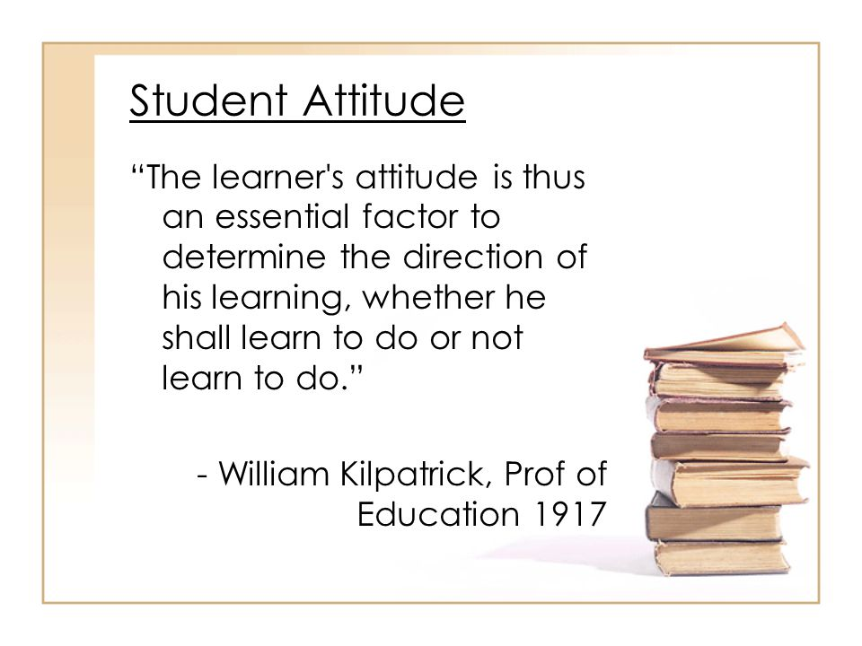 Student Attitude The learner s attitude is thus an essential factor to determine the direction of his learning, whether he shall learn to do or not learn to do. - William Kilpatrick, Prof of Education 1917