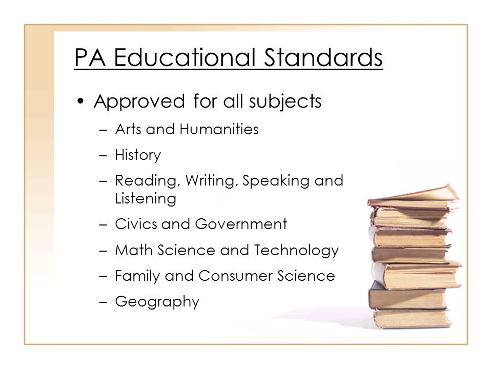 PA Educational Standards Approved for all subjects –Arts and Humanities –History –Reading, Writing, Speaking and Listening –Civics and Government –Math Science and Technology –Family and Consumer Science –Geography