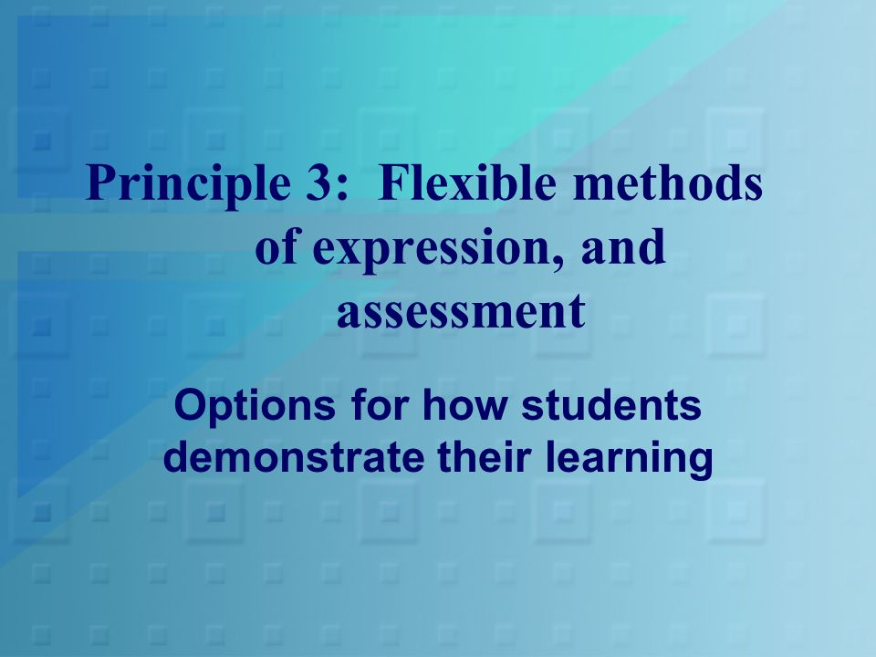 Principle 3: Flexible methods of expression, and assessment Options for how students demonstrate their learning