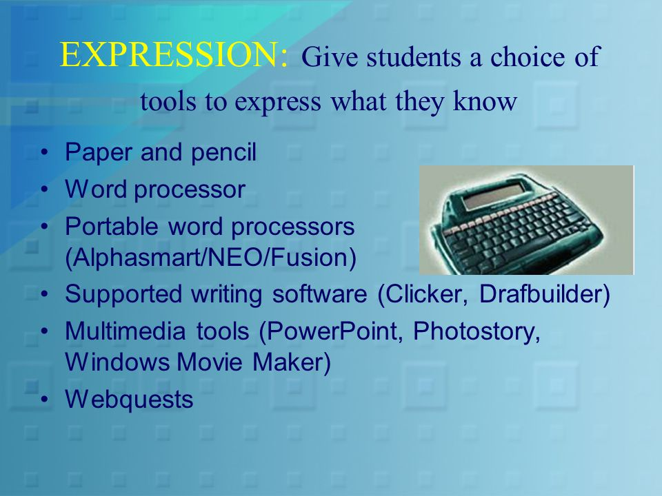 EXPRESSION: Give students a choice of tools to express what they know Paper and pencil Word processor Portable word processors (Alphasmart/NEO/Fusion) Supported writing software (Clicker, Drafbuilder) Multimedia tools (PowerPoint, Photostory, Windows Movie Maker) Webquests