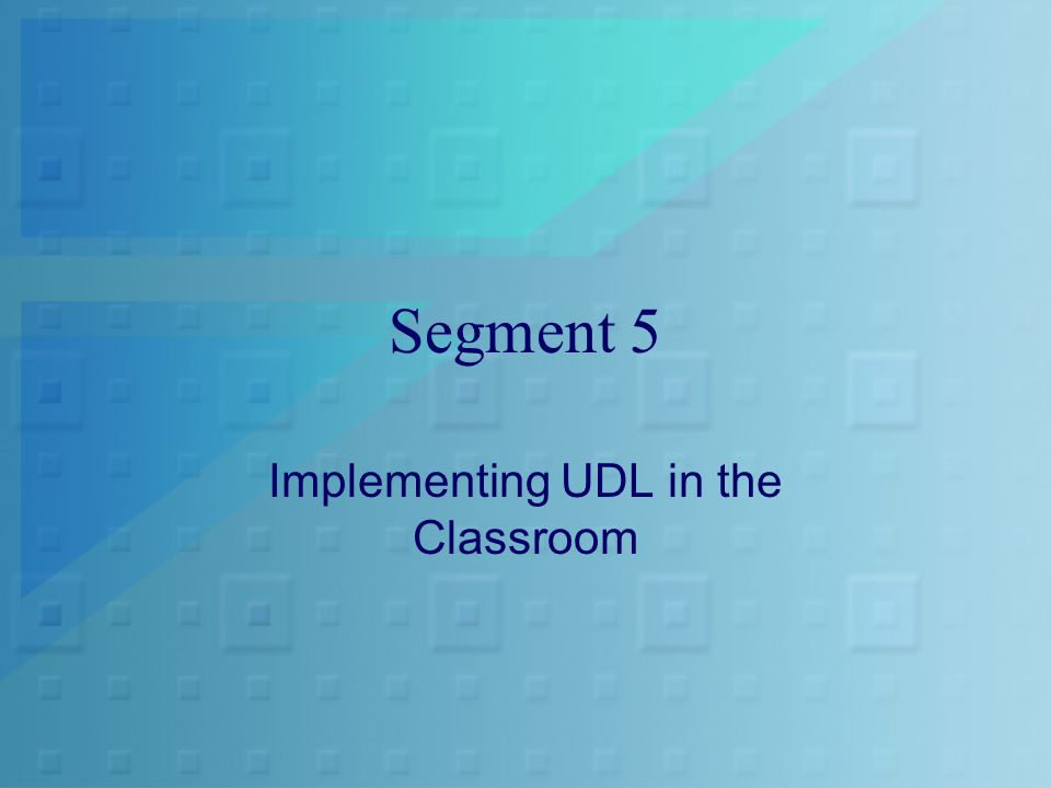 Segment 5 Implementing UDL in the Classroom