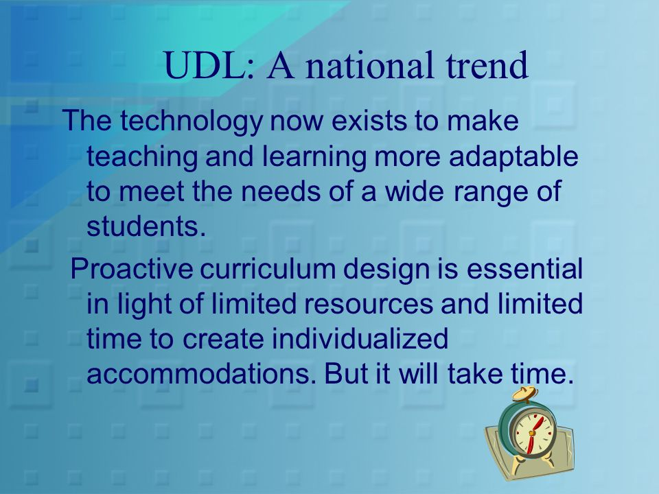 UDL: A national trend The technology now exists to make teaching and learning more adaptable to meet the needs of a wide range of students.