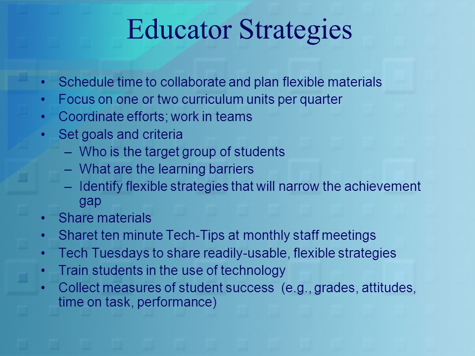 Educator Strategies Schedule time to collaborate and plan flexible materials Focus on one or two curriculum units per quarter Coordinate efforts; work in teams Set goals and criteria –Who is the target group of students –What are the learning barriers –Identify flexible strategies that will narrow the achievement gap Share materials Sharet ten minute Tech-Tips at monthly staff meetings Tech Tuesdays to share readily-usable, flexible strategies Train students in the use of technology Collect measures of student success (e.g., grades, attitudes, time on task, performance)