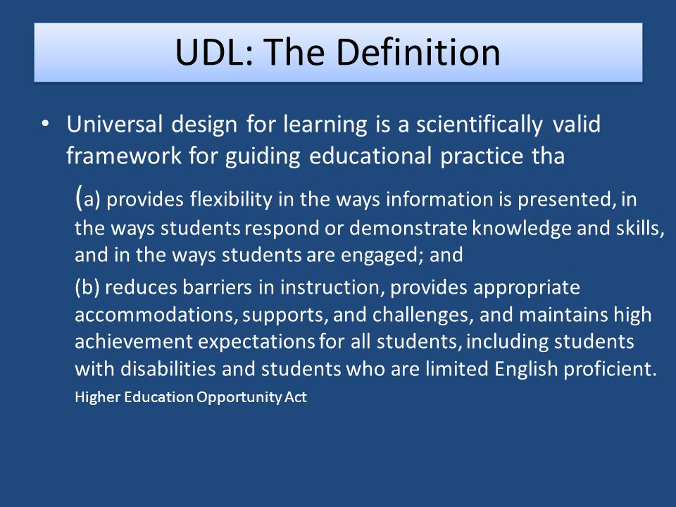 Universal design for learning is a scientifically valid framework for guiding educational practice tha ( a) provides flexibility in the ways information is presented, in the ways students respond or demonstrate knowledge and skills, and in the ways students are engaged; and (b) reduces barriers in instruction, provides appropriate accommodations, supports, and challenges, and maintains high achievement expectations for all students, including students with disabilities and students who are limited English proficient.