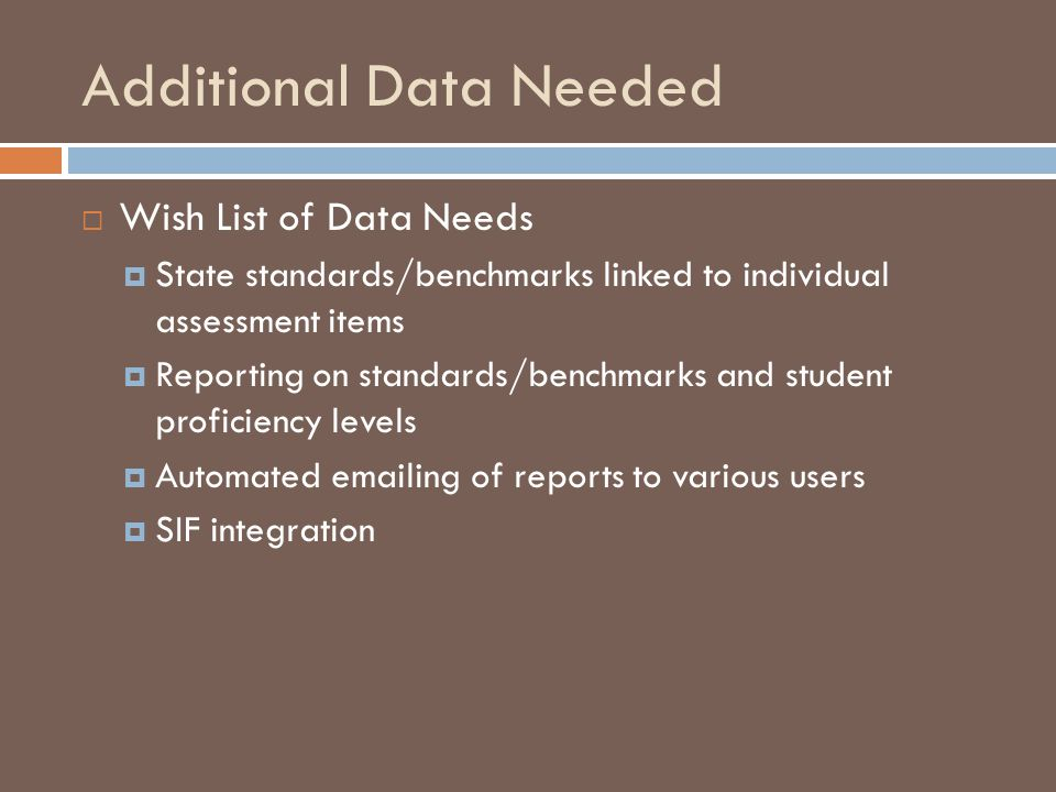 Additional Data Needed  Wish List of Data Needs  State standards/benchmarks linked to individual assessment items  Reporting on standards/benchmarks and student proficiency levels  Automated emailing of reports to various users  SIF integration