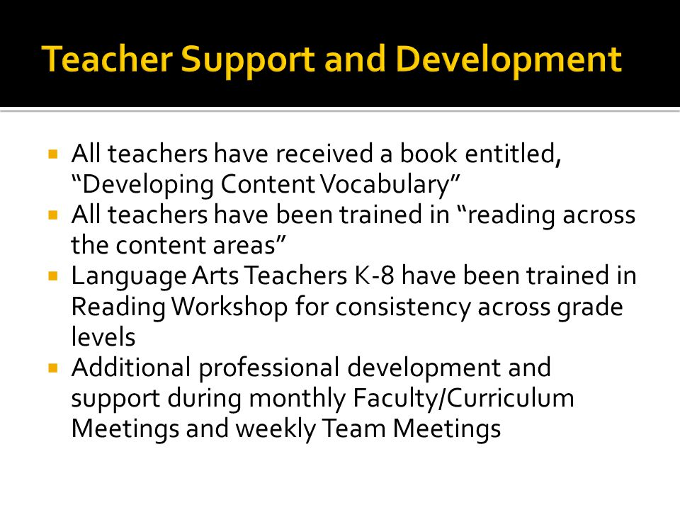  All teachers have received a book entitled, Developing Content Vocabulary  All teachers have been trained in reading across the content areas  Language Arts Teachers K-8 have been trained in Reading Workshop for consistency across grade levels  Additional professional development and support during monthly Faculty/Curriculum Meetings and weekly Team Meetings