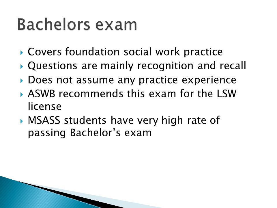  Covers foundation social work practice  Questions are mainly recognition and recall  Does not assume any practice experience  ASWB recommends this exam for the LSW license  MSASS students have very high rate of passing Bachelor's exam