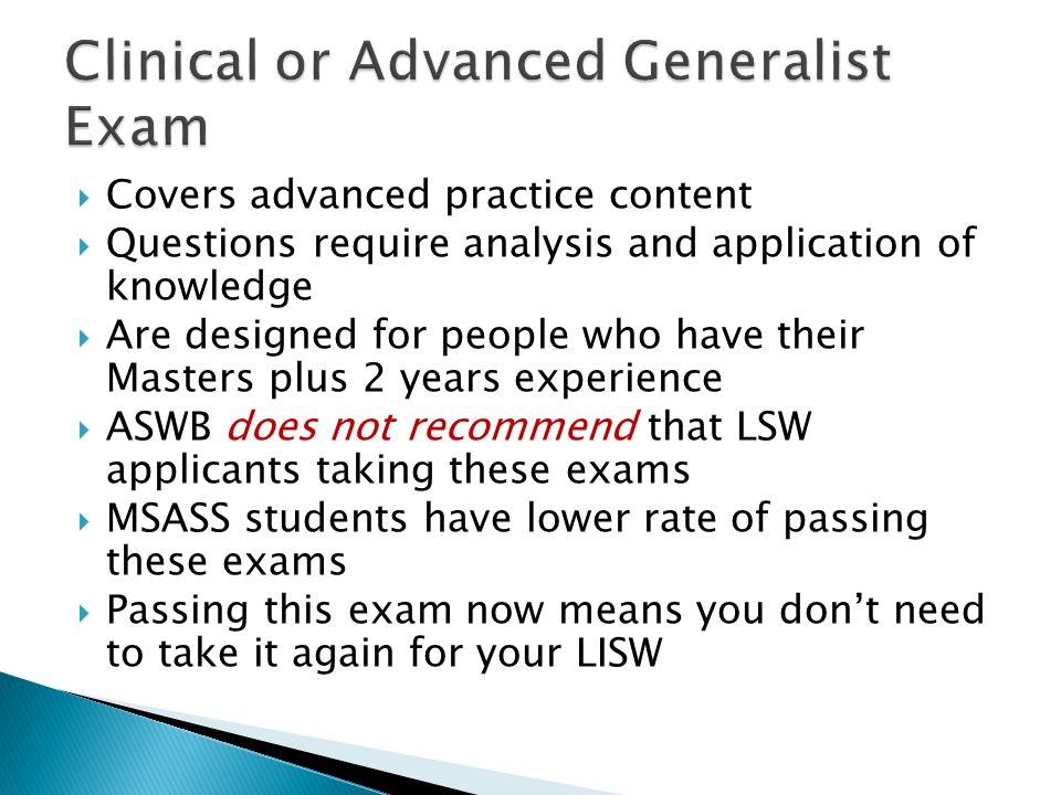  Covers advanced practice content  Questions require analysis and application of knowledge  Are designed for people who have their Masters plus 2 years experience  ASWB does not recommend that LSW applicants taking these exams  MSASS students have lower rate of passing these exams  Passing this exam now means you don't need to take it again for your LISW