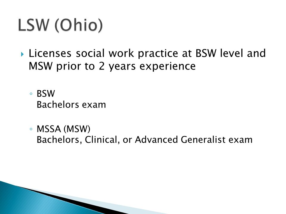  Licenses social work practice at BSW level and MSW prior to 2 years experience ◦ BSW Bachelors exam ◦ MSSA (MSW) Bachelors, Clinical, or Advanced Generalist exam