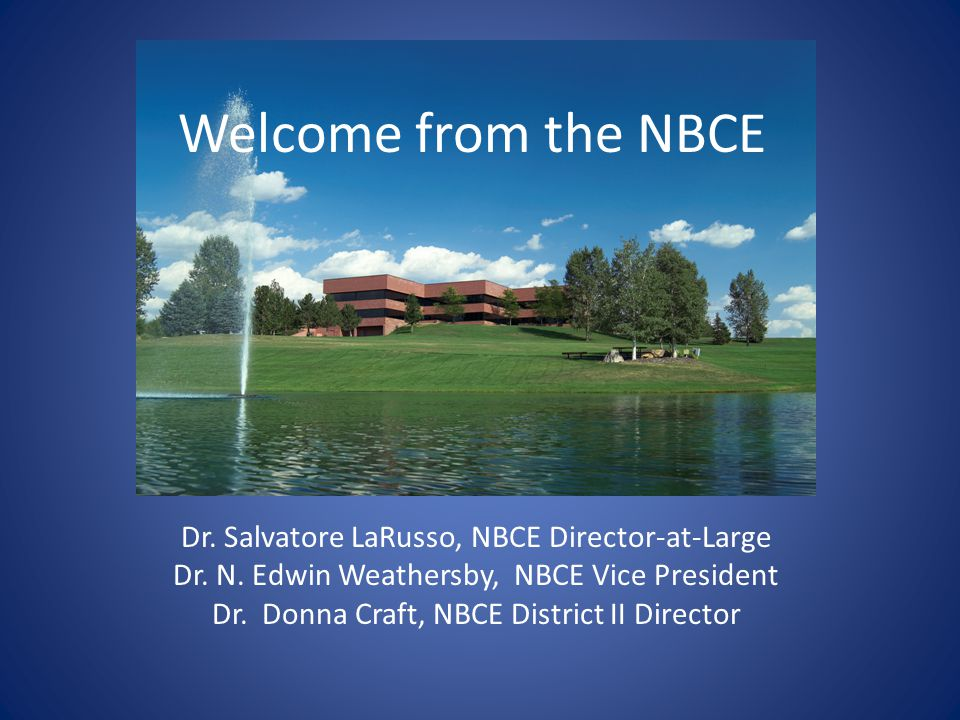 Welcome from the NBCE Dr. Salvatore LaRusso, NBCE Director-at-Large Dr.
