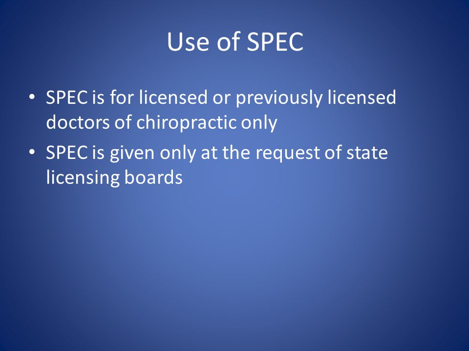 Use of SPEC SPEC is for licensed or previously licensed doctors of chiropractic only SPEC is given only at the request of state licensing boards
