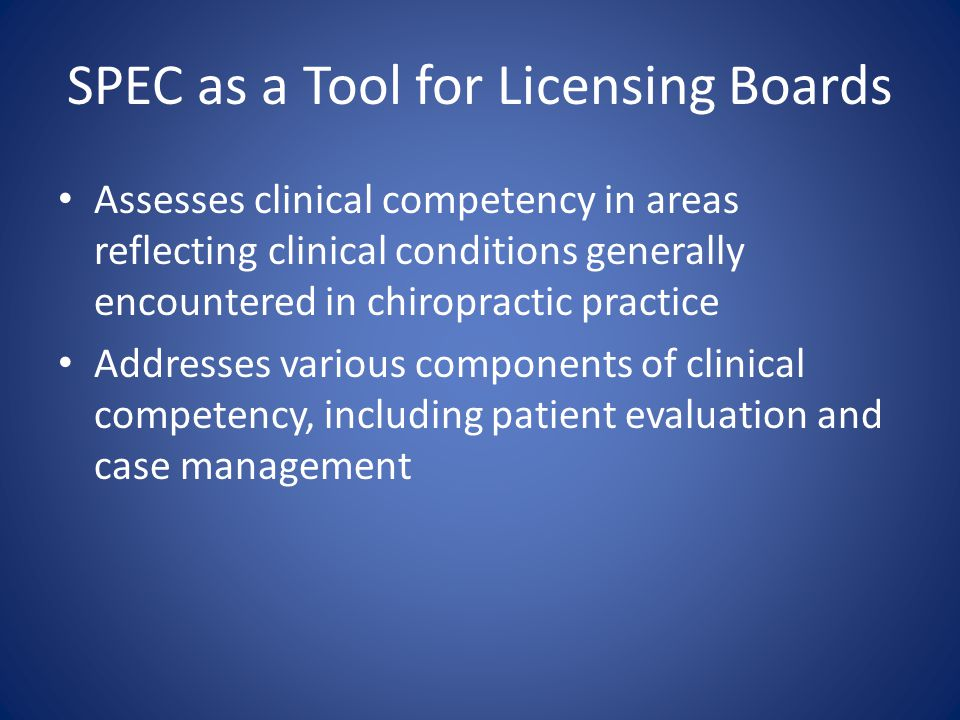 SPEC as a Tool for Licensing Boards Assesses clinical competency in areas reflecting clinical conditions generally encountered in chiropractic practic