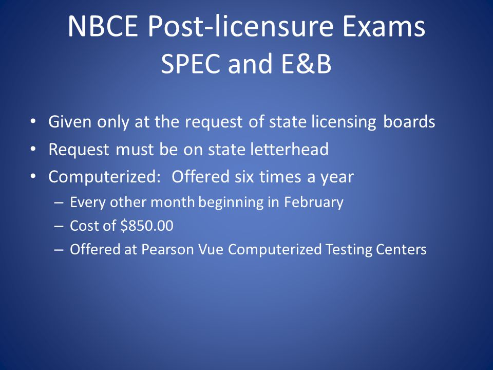 NBCE Post-licensure Exams SPEC and E&B Given only at the request of state licensing boards Request must be on state letterhead Computerized: Offered six times a year – Every other month beginning in February – Cost of $850.00 – Offered at Pearson Vue Computerized Testing Centers