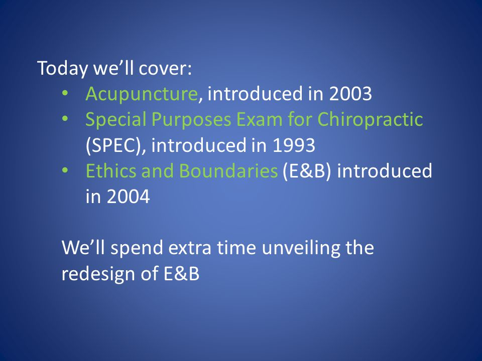Today we'll cover: Acupuncture, introduced in 2003 Special Purposes Exam for Chiropractic (SPEC), introduced in 1993 Ethics and Boundaries (E&B) introduced in 2004 We'll spend extra time unveiling the redesign of E&B