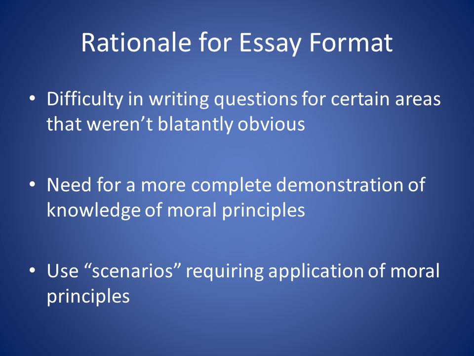 Rationale for Essay Format Difficulty in writing questions for certain areas that weren't blatantly obvious Need for a more complete demonstration of knowledge of moral principles Use scenarios requiring application of moral principles