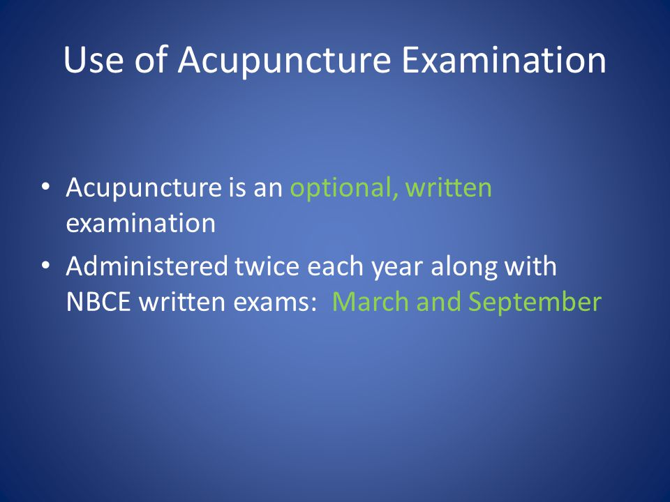 Use of Acupuncture Examination Acupuncture is an optional, written examination Administered twice each year along with NBCE written exams: March and September