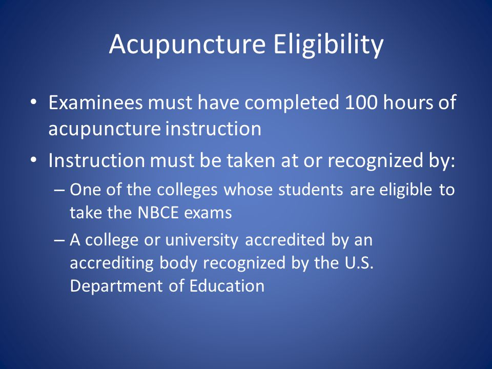 Acupuncture Eligibility Examinees must have completed 100 hours of acupuncture instruction Instruction must be taken at or recognized by: – One of the colleges whose students are eligible to take the NBCE exams – A college or university accredited by an accrediting body recognized by the U.S.