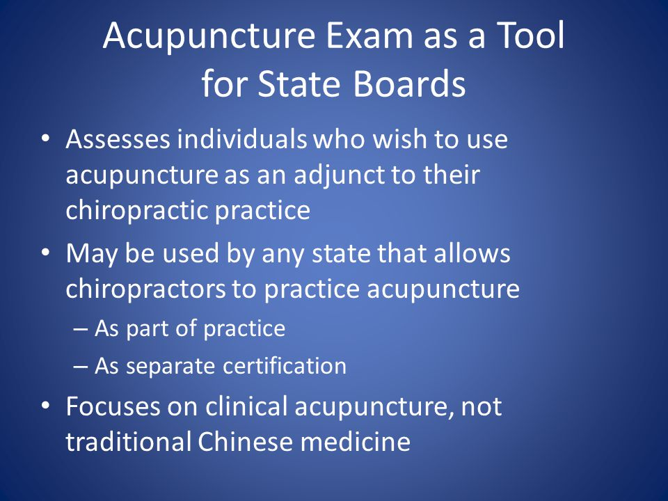 Acupuncture Exam as a Tool for State Boards Assesses individuals who wish to use acupuncture as an adjunct to their chiropractic practice May be used by any state that allows chiropractors to practice acupuncture – As part of practice – As separate certification Focuses on clinical acupuncture, not traditional Chinese medicine