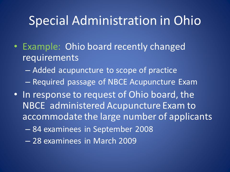 Special Administration in Ohio Example: Ohio board recently changed requirements – Added acupuncture to scope of practice – Required passage of NBCE A
