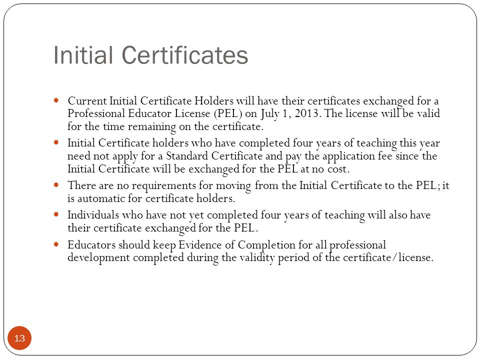Initial Certificates 13 Current Initial Certificate Holders will have their certificates exchanged for a Professional Educator License (PEL) on July 1