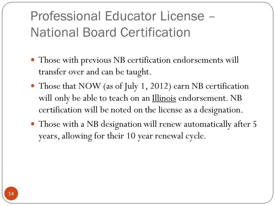 Professional Educator License – National Board Certification 14 Those with previous NB certification endorsements will transfer over and can be taught