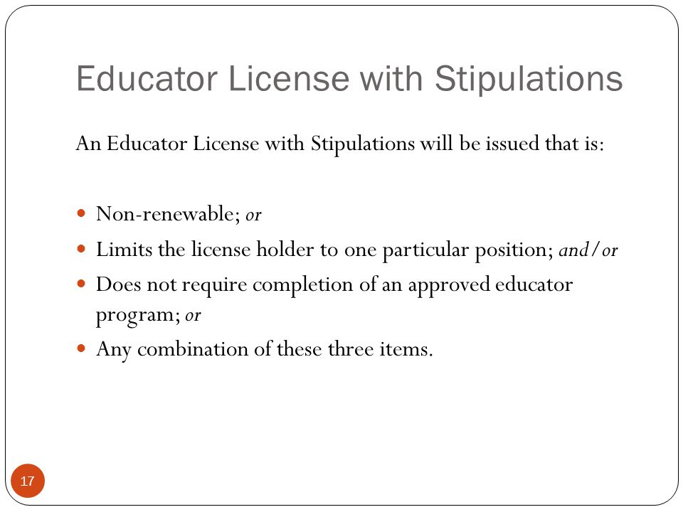 Educator License with Stipulations 17 An Educator License with Stipulations will be issued that is: Non-renewable; or Limits the license holder to one