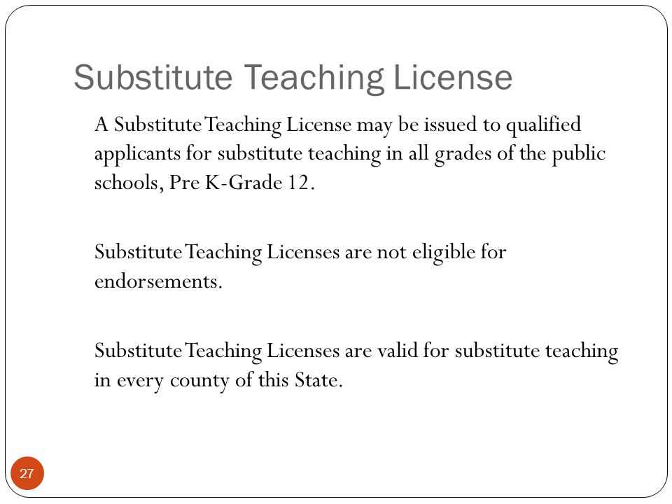 Substitute Teaching License 27 A Substitute Teaching License may be issued to qualified applicants for substitute teaching in all grades of the public