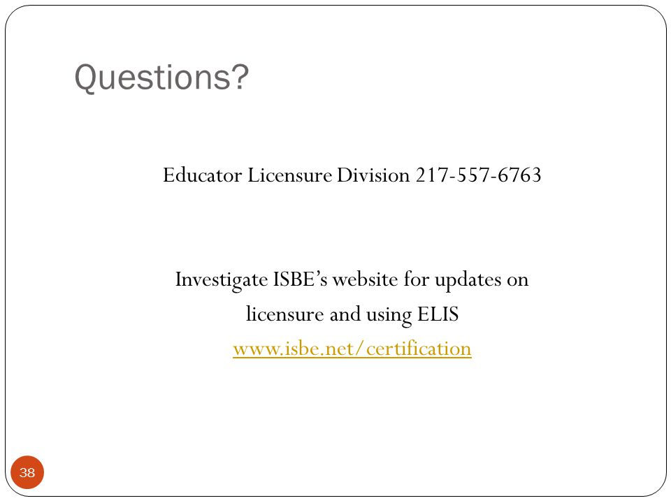Questions? 38 Educator Licensure Division 217-557-6763 Investigate ISBE's website for updates on licensure and using ELIS www.isbe.net/certification