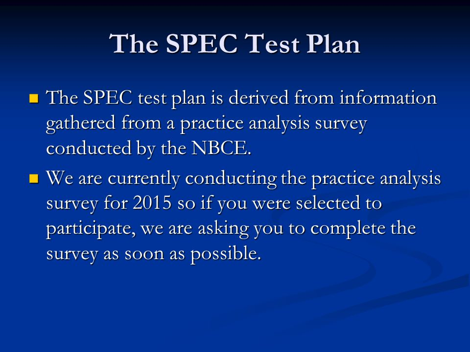 SPEC Test Plan Test contains 200 multiple-choice questions selected by a committee that includes state regulatory board members Test contains 200 multiple-choice questions selected by a committee that includes state regulatory board members SPEC includes clinical case presentations requiring the examinee to demonstrate the appropriate clinical understanding and judgments required in unsupervised general chiropractic practice.