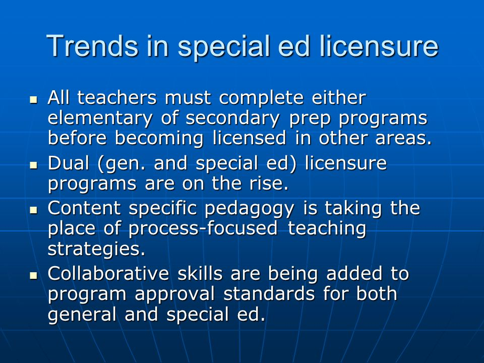 Trends in special ed licensure All teachers must complete either elementary of secondary prep programs before becoming licensed in other areas. All te
