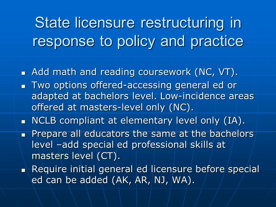State licensure restructuring in response to policy and practice Add math and reading coursework (NC, VT). Add math and reading coursework (NC, VT). T