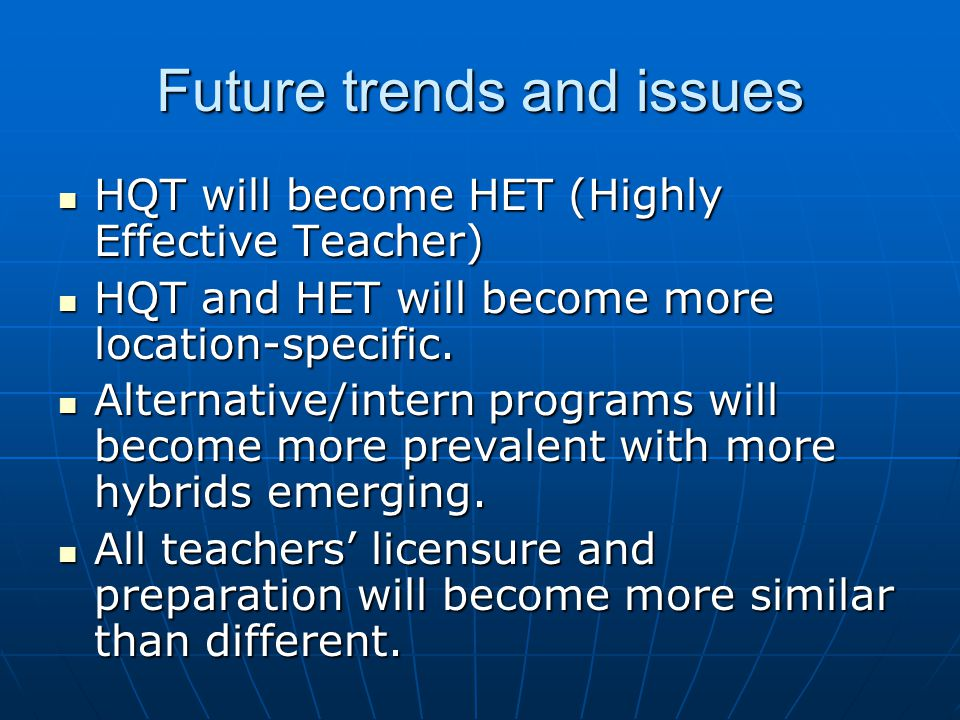 Future trends and issues HQT will become HET (Highly Effective Teacher) HQT will become HET (Highly Effective Teacher) HQT and HET will become more lo