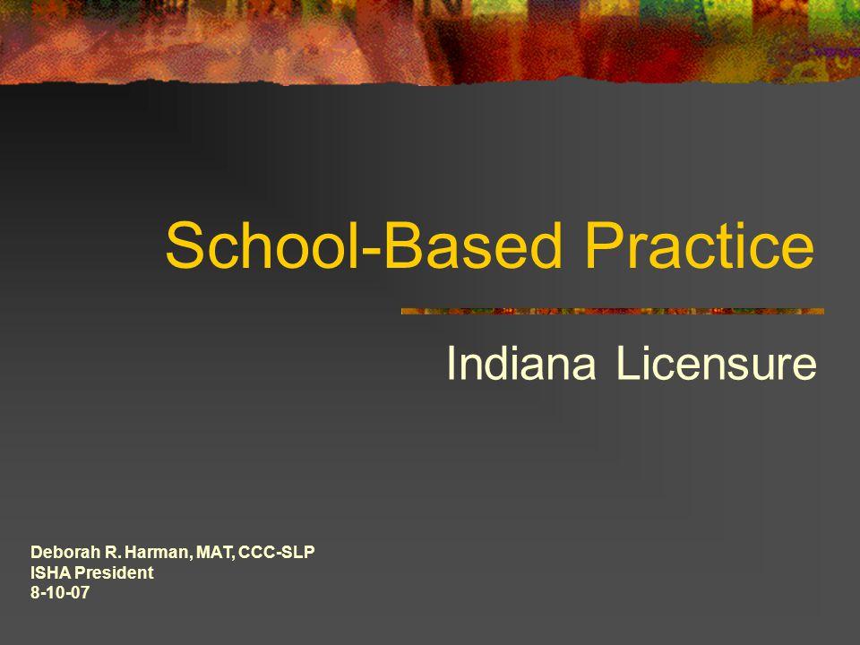 School-Based Practice Indiana Licensure Deborah R. Harman, MAT, CCC-SLP ISHA President 8-10-07