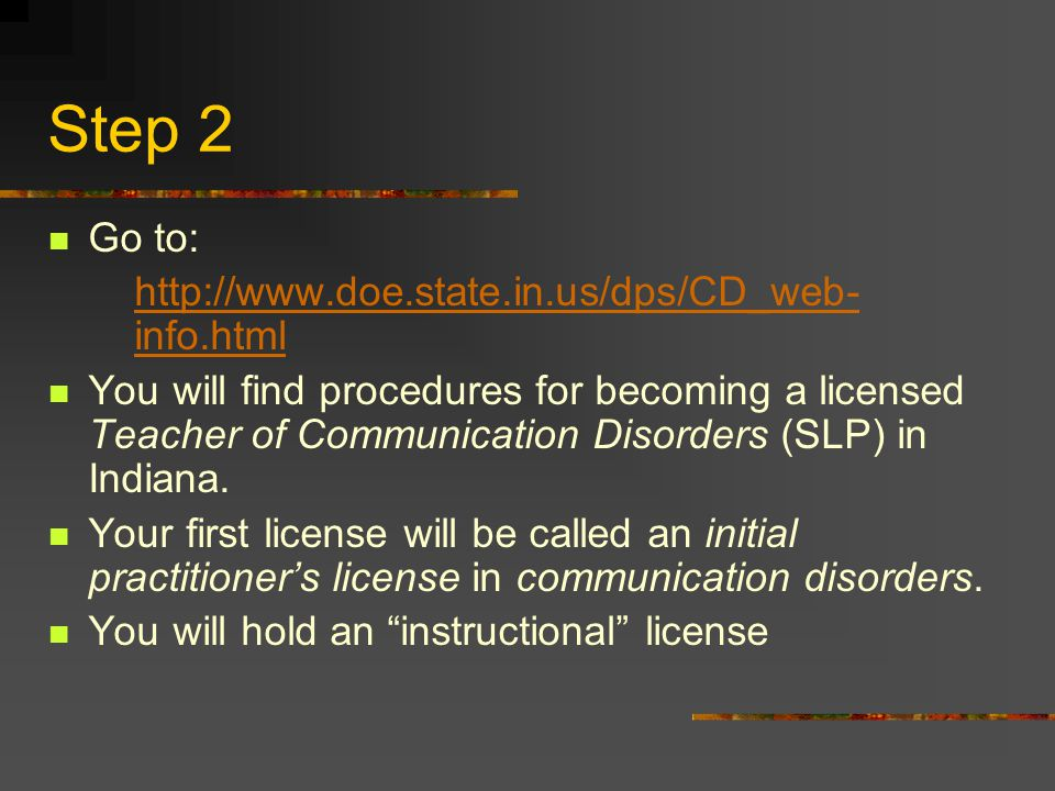 Step 2 Go to: http://www.doe.state.in.us/dps/CD_web- info.htmlhttp://www.doe.state.in.us/dps/CD_web- info.html You will find procedures for becoming a licensed Teacher of Communication Disorders (SLP) in Indiana.